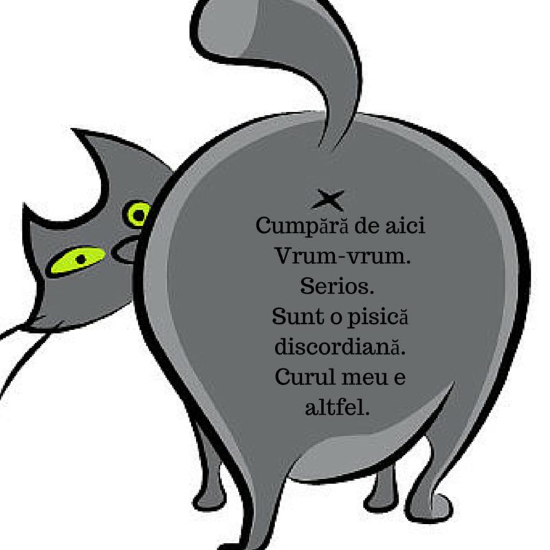 Cumpără de aici Vrum-vrum. Serios. Sunt o pisică discordiană.Curul meu e altfel.